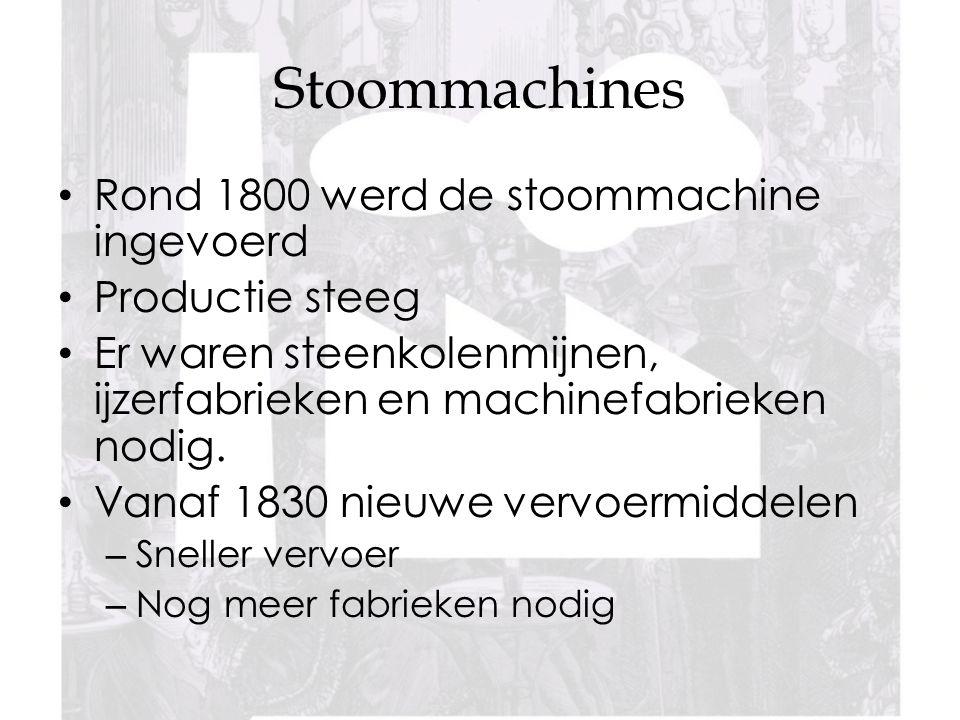 Stoommachines Rond 1800 werd de stoommachine ingevoerd Productie steeg Er waren steenkolenmijnen, ijzerfabrieken en machinefabrieken nodig.