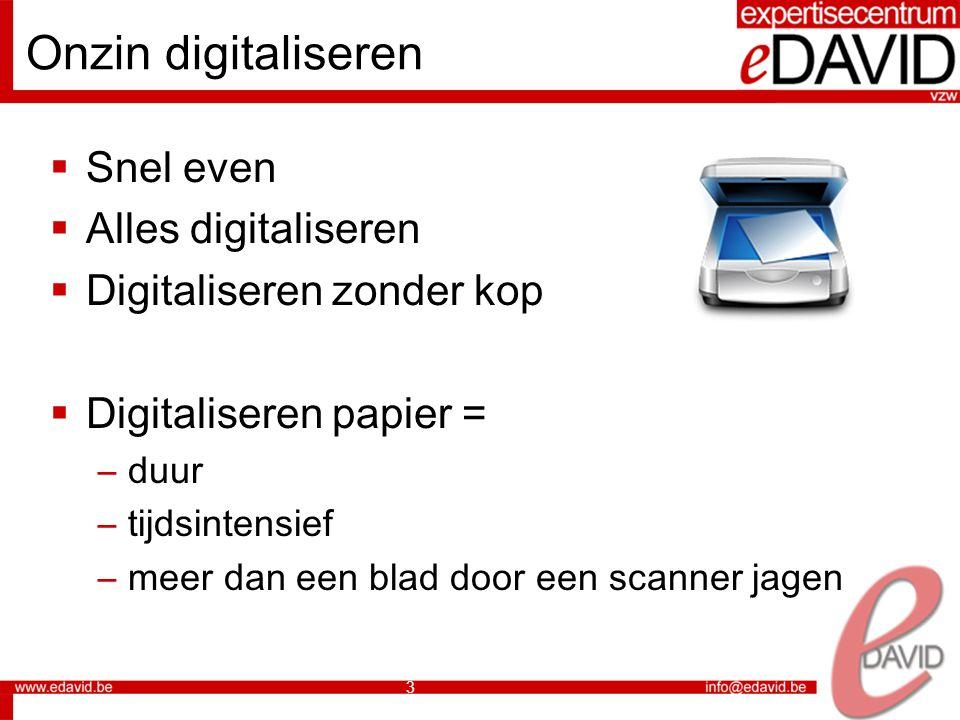 3 Onzin digitaliseren  Snel even  Alles digitaliseren  Digitaliseren zonder kop  Digitaliseren papier = –duur –tijdsintensief –meer dan een blad door een scanner jagen