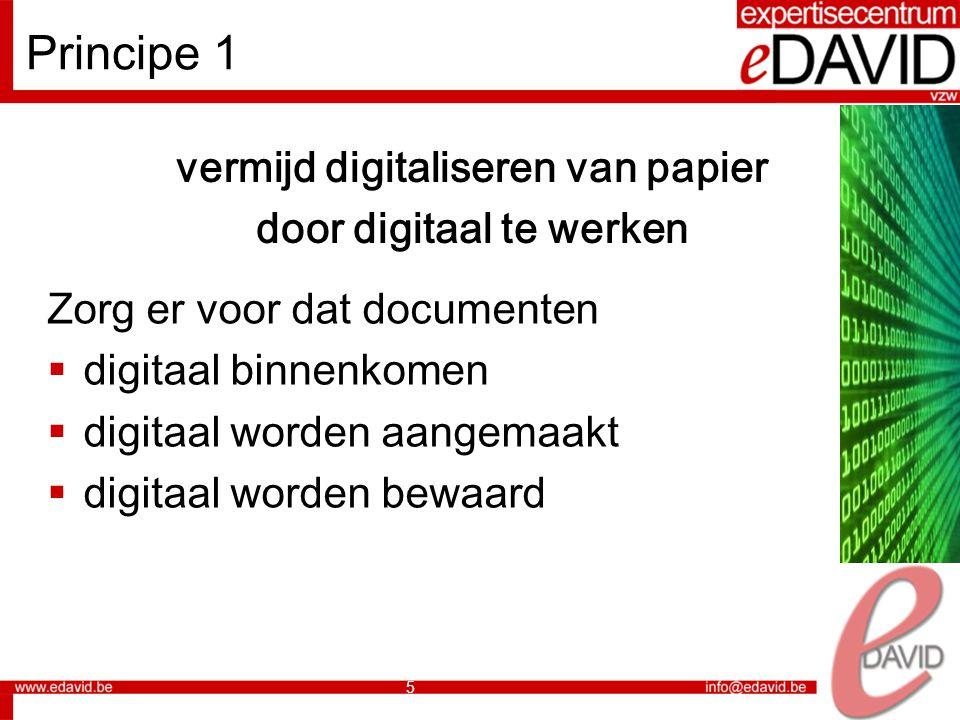 5 Principe 1 vermijd digitaliseren van papier door digitaal te werken Zorg er voor dat documenten  digitaal binnenkomen  digitaal worden aangemaakt  digitaal worden bewaard