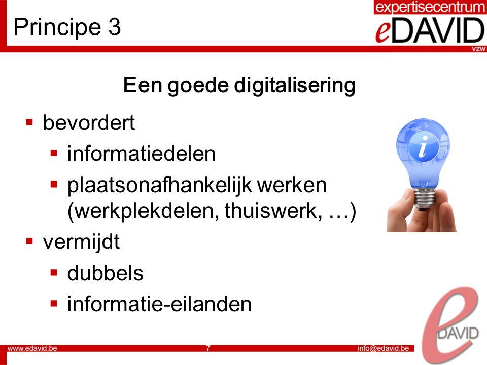7 Principe 3 Een goede digitalisering  bevordert  informatiedelen  plaatsonafhankelijk werken (werkplekdelen, thuiswerk, …)  vermijdt  dubbels  informatie-eilanden