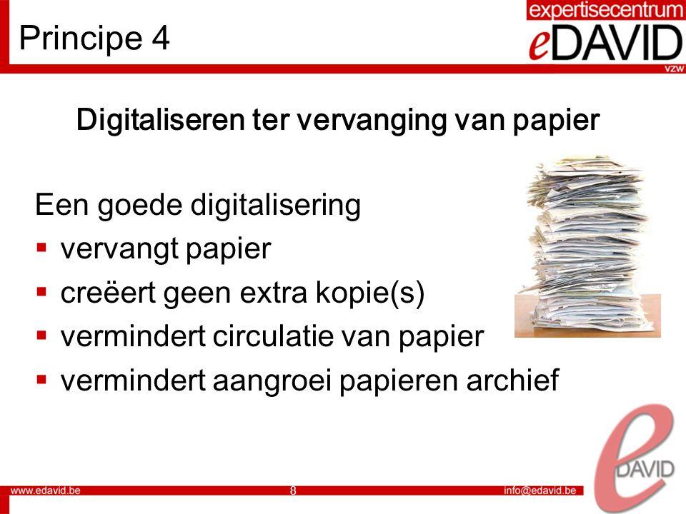 8 Principe 4 Digitaliseren ter vervanging van papier Een goede digitalisering  vervangt papier  creëert geen extra kopie(s)  vermindert circulatie van papier  vermindert aangroei papieren archief