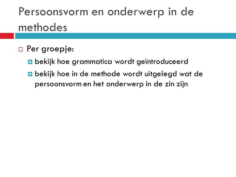 Persoonsvorm en onderwerp in de methodes  Per groepje:  bekijk hoe grammatica wordt geïntroduceerd  bekijk hoe in de methode wordt uitgelegd wat de