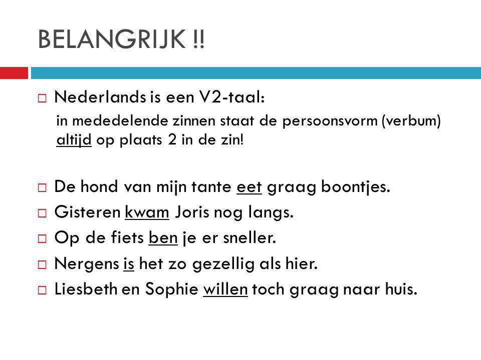 BELANGRIJK !!  Nederlands is een V2-taal: in mededelende zinnen staat de persoonsvorm (verbum) altijd op plaats 2 in de zin!  De hond van mijn tante