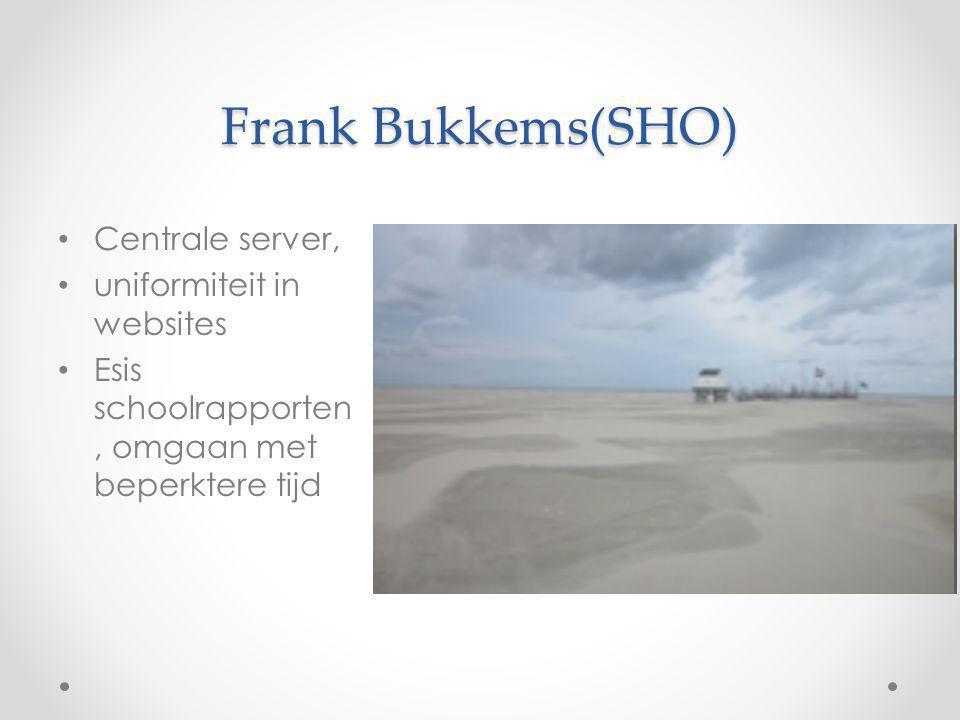 Frank Bukkems(SHO) Centrale server, uniformiteit in websites Esis schoolrapporten, omgaan met beperktere tijd