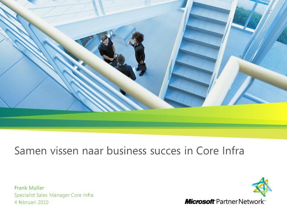 Samen vissen naar business succes in Core Infra Frank Muller Specialist Sales Manager Core Infra 4 februari 2010
