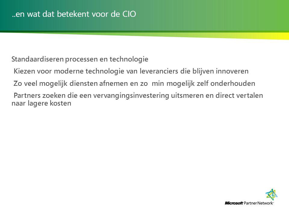 ..en wat dat betekent voor de CIO Standaardiseren processen en technologie Kiezen voor moderne technologie van leveranciers die blijven innoveren Zo veel mogelijk diensten afnemen en zo min mogelijk zelf onderhouden Partners zoeken die een vervangingsinvestering uitsmeren en direct vertalen naar lagere kosten