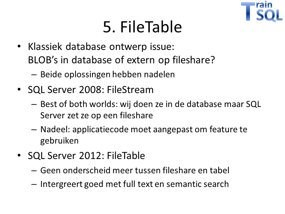 5. FileTable Klassiek database ontwerp issue: BLOB's in database of extern op fileshare? – Beide oplossingen hebben nadelen SQL Server 2008: FileStrea