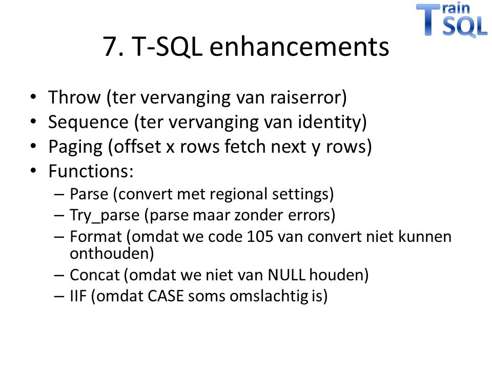 7. T-SQL enhancements Throw (ter vervanging van raiserror) Sequence (ter vervanging van identity) Paging (offset x rows fetch next y rows) Functions: