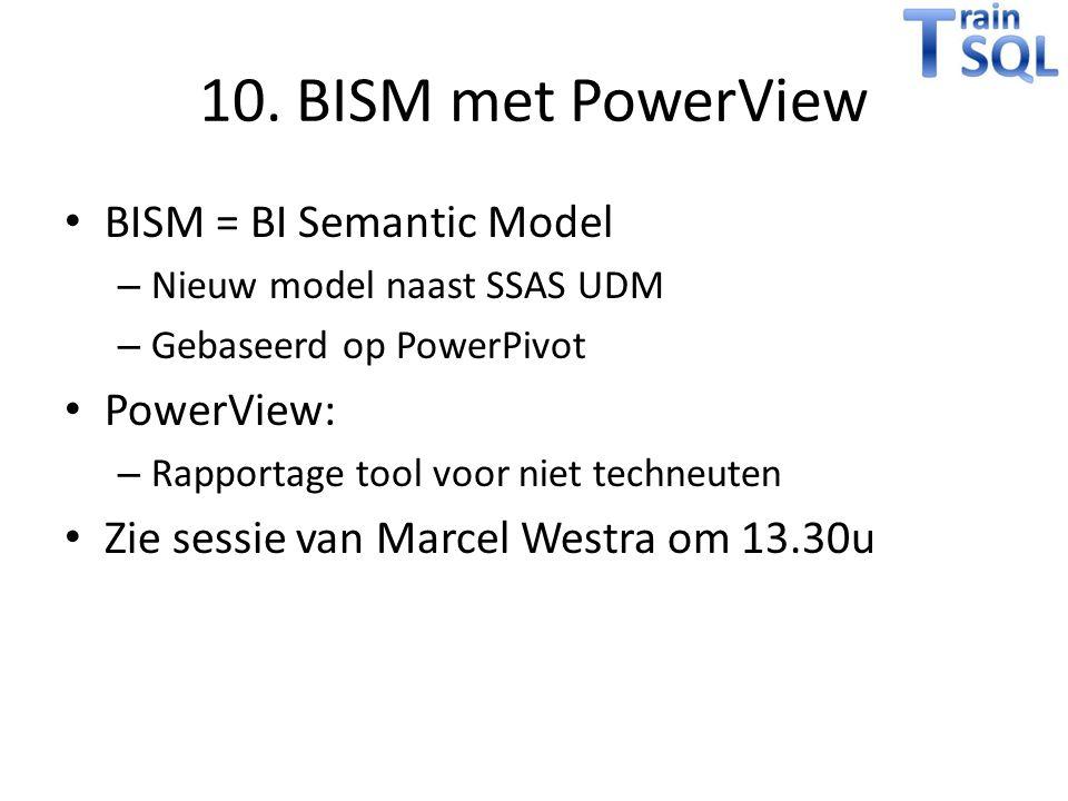 10. BISM met PowerView BISM = BI Semantic Model – Nieuw model naast SSAS UDM – Gebaseerd op PowerPivot PowerView: – Rapportage tool voor niet techneut
