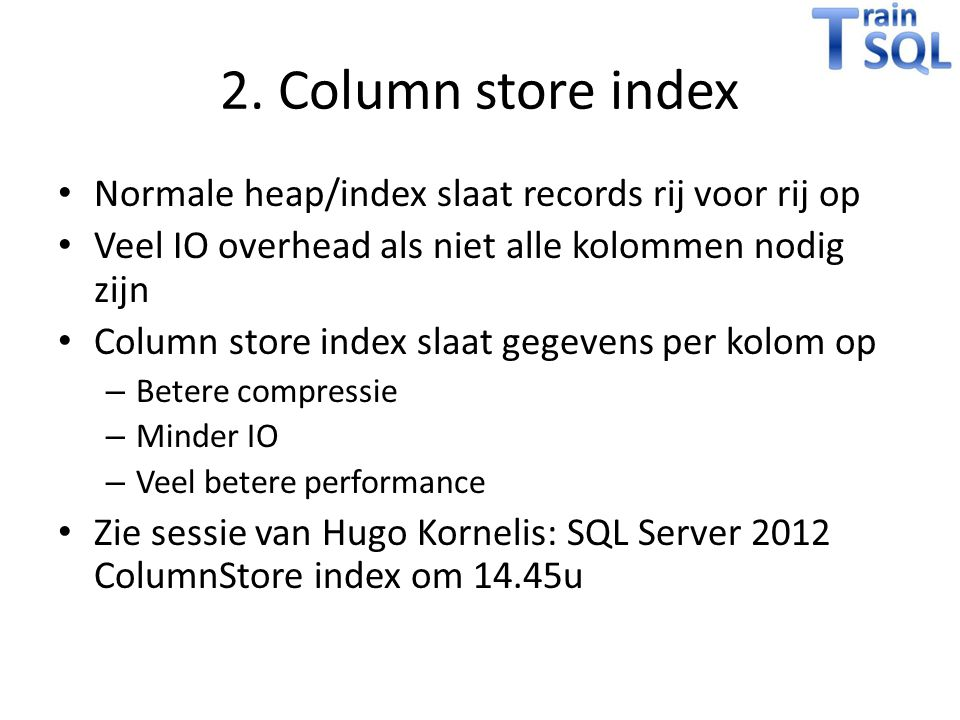 2. Column store index Normale heap/index slaat records rij voor rij op Veel IO overhead als niet alle kolommen nodig zijn Column store index slaat geg