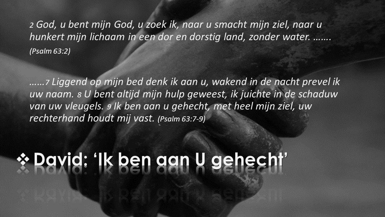 2 God, u bent mijn God, u zoek ik, naar u smacht mijn ziel, naar u hunkert mijn lichaam in een dor en dorstig land, zonder water. ……. (Psalm 63:2) ……