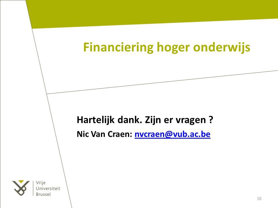 Financiering hoger onderwijs Hartelijk dank. Zijn er vragen ? Nic Van Craen: nvcraen@vub.ac.benvcraen@vub.ac.be 16