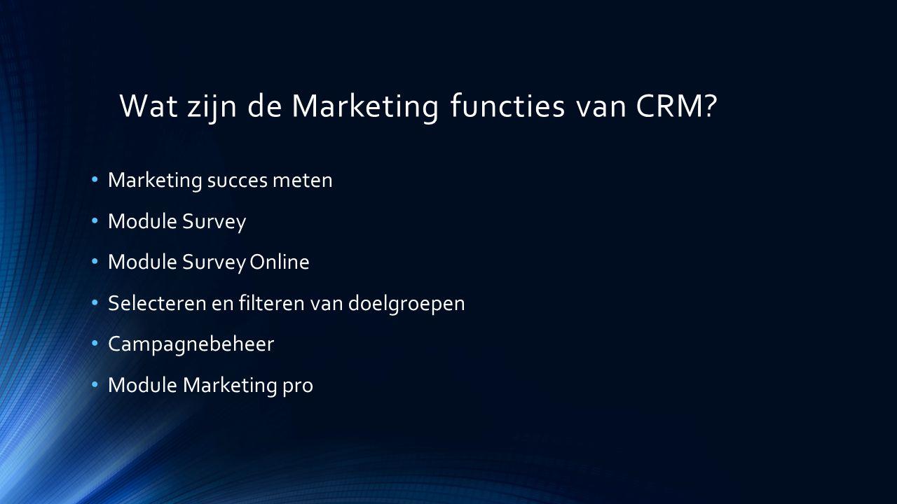 Wat zijn de Marketing functies van CRM? Marketing succes meten Module Survey Module Survey Online Selecteren en filteren van doelgroepen Campagnebehee