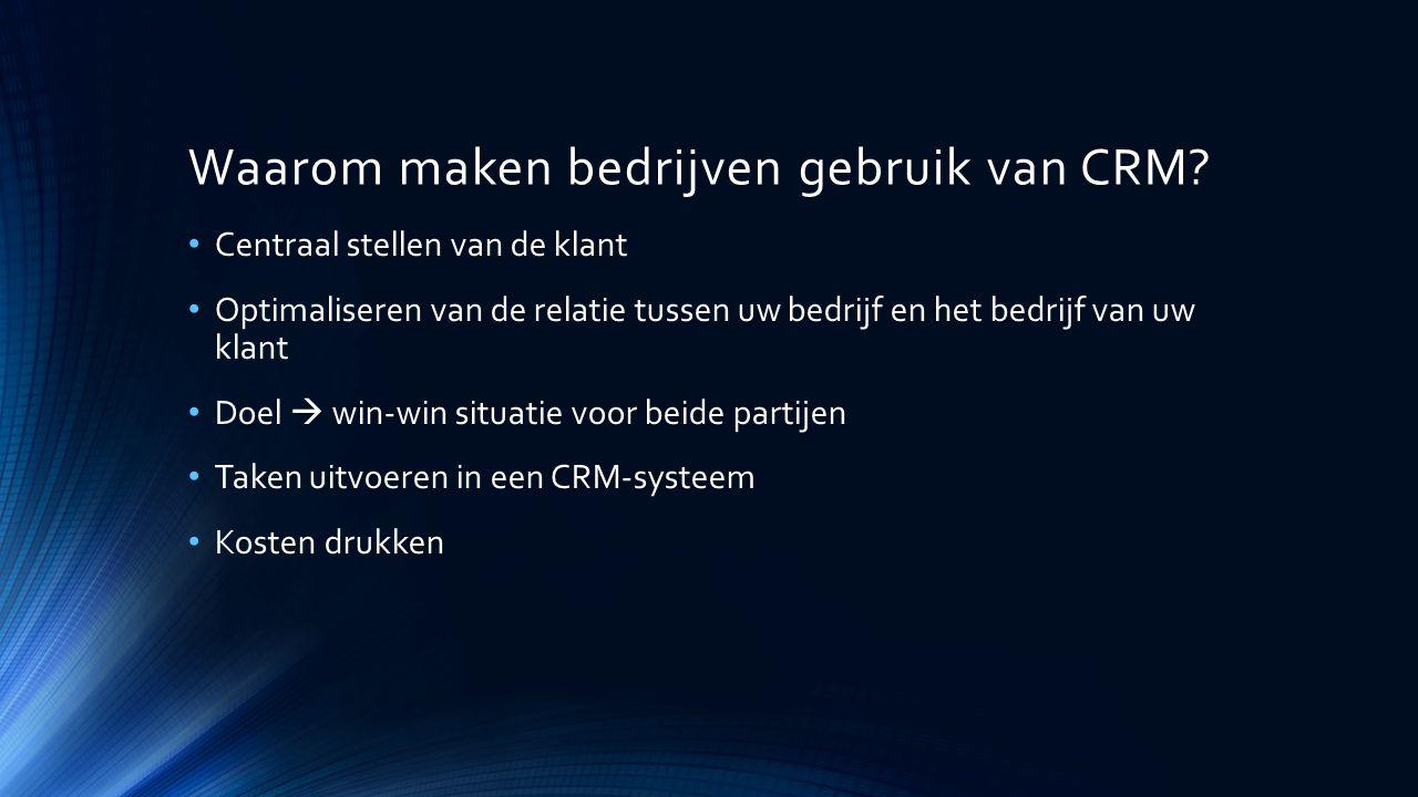 Waarom maken bedrijven gebruik van CRM? Centraal stellen van de klant Optimaliseren van de relatie tussen uw bedrijf en het bedrijf van uw klant Doel