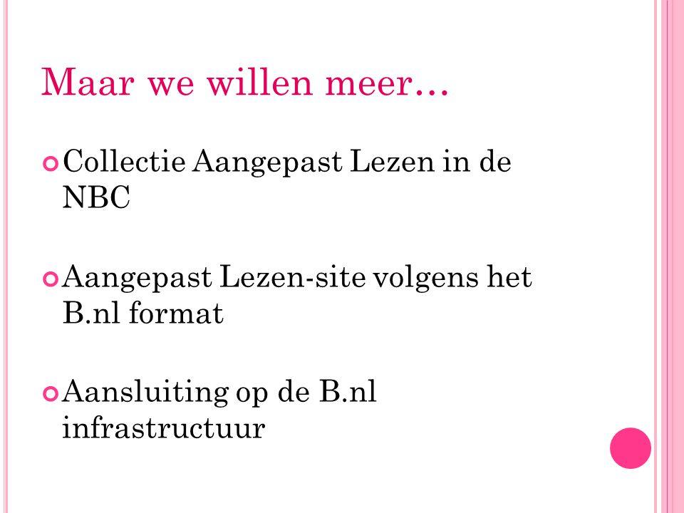 Maar we willen meer… Collectie Aangepast Lezen in de NBC Aangepast Lezen-site volgens het B.nl format Aansluiting op de B.nl infrastructuur