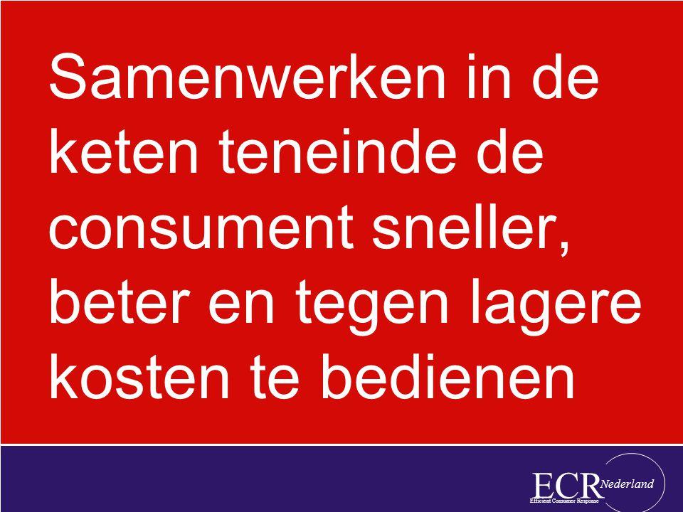 Samenwerken in de keten teneinde de consument sneller, beter en tegen lagere kosten te bedienen ECR Efficient Consumer Response Nederland