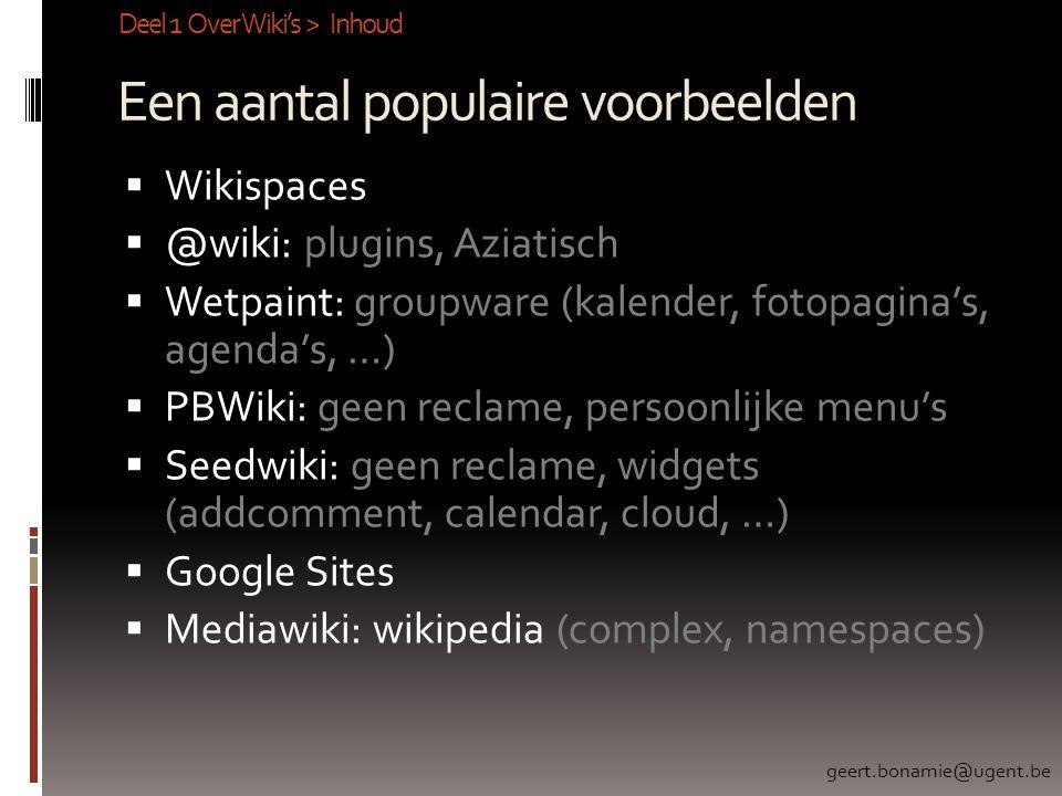 Een aantal populaire voorbeelden  Wikispaces  @wiki: plugins, Aziatisch  Wetpaint: groupware (kalender, fotopagina's, agenda's, …)  PBWiki: geen reclame, persoonlijke menu's  Seedwiki: geen reclame, widgets (addcomment, calendar, cloud, …)  Google Sites  Mediawiki: wikipedia (complex, namespaces) Deel 1 Over Wiki's > Inhoud geert.bonamie@ugent.be
