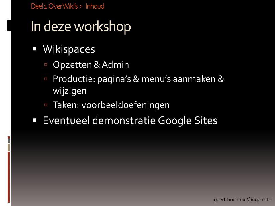 In deze workshop  Wikispaces  Opzetten & Admin  Productie: pagina's & menu's aanmaken & wijzigen  Taken: voorbeeldoefeningen  Eventueel demonstratie Google Sites Deel 1 Over Wiki's > Inhoud geert.bonamie@ugent.be