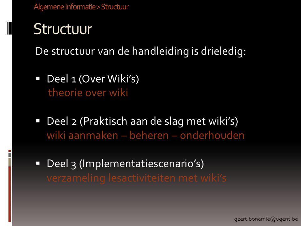 Structuur De structuur van de handleiding is drieledig:  Deel 1 (Over Wiki's) theorie over wiki  Deel 2 (Praktisch aan de slag met wiki's) wiki aanmaken – beheren – onderhouden  Deel 3 (Implementatiescenario's) verzameling lesactiviteiten met wiki's Algemene Informatie > Structuur geert.bonamie@ugent.be