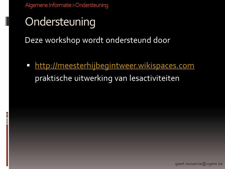 Ondersteuning Deze workshop wordt ondersteund door  http://meesterhijbegintweer.wikispaces.com http://meesterhijbegintweer.wikispaces.com praktische uitwerking van lesactiviteiten Algemene Informatie > Ondersteuning geert.bonamie@ugent.be
