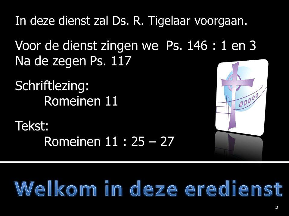 In deze dienst zal Ds. R. Tigelaar voorgaan. Voor de dienst zingen we Ps. 146 : 1 en 3 Na de zegen Ps. 117 Schriftlezing: Romeinen 11 Tekst: Romeinen