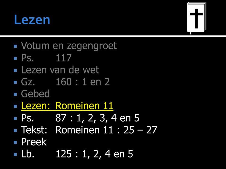  Votum en zegengroet  Ps.117  Lezen van de wet  Gz. 160 : 1 en 2  Gebed  Lezen:Romeinen 11  Ps.87 : 1, 2, 3, 4 en 5  Tekst: Romeinen 11 : 25 –