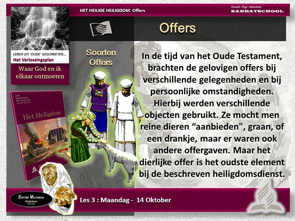 Les 3 : Maandag - 14 Oktober Soorten Offers Soorten Offers HET HEILIGE HEILIGDOM Offers In de tijd van het Oude Testament, brachten de gelovigen offers bij verschillende gelegenheden en bij persoonlijke omstandigheden.