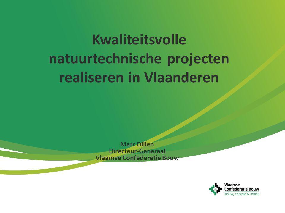 Kwaliteitsvolle natuurtechnische projecten realiseren in Vlaanderen Marc Dillen Directeur-Generaal Vlaamse Confederatie Bouw
