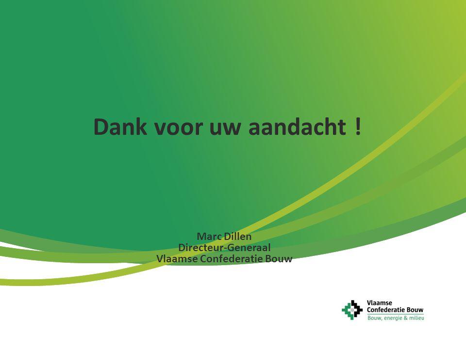 Dank voor uw aandacht ! Marc Dillen Directeur-Generaal Vlaamse Confederatie Bouw