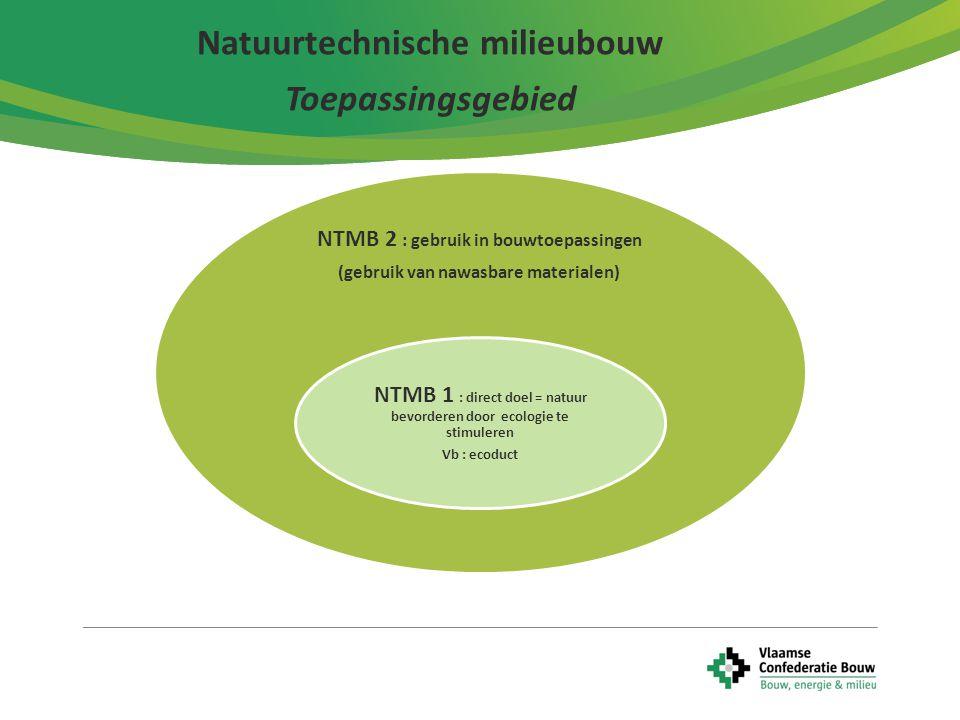 4 Natuurtechnische milieubouw Toepassingsgebied NTMB 2 : gebruik in bouwtoepassingen (gebruik van nawasbare materialen) NTMB 1 : direct doel = natuur