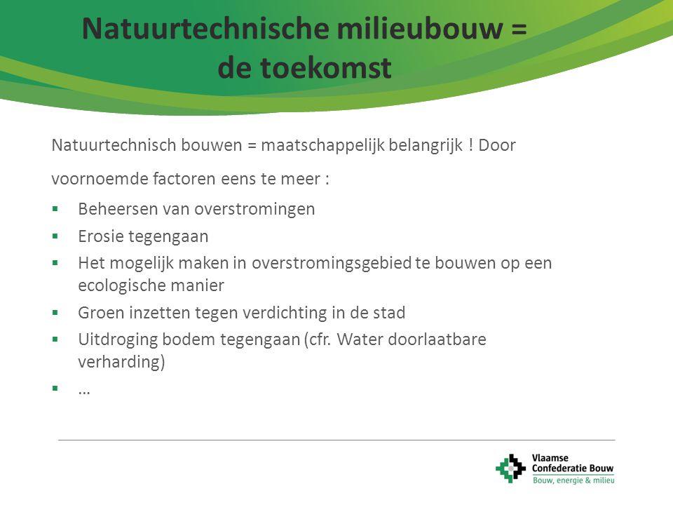 7 Natuurtechnisch bouwen = maatschappelijk belangrijk ! Door voornoemde factoren eens te meer :  Beheersen van overstromingen  Erosie tegengaan  He