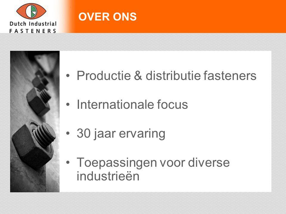 OVER ONS Productie & distributie fasteners Internationale focus 30 jaar ervaring Toepassingen voor diverse industrieën