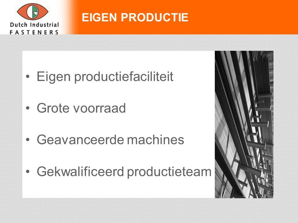 EIGEN PRODUCTIE Eigen productiefaciliteit Grote voorraad Geavanceerde machines Gekwalificeerd productieteam