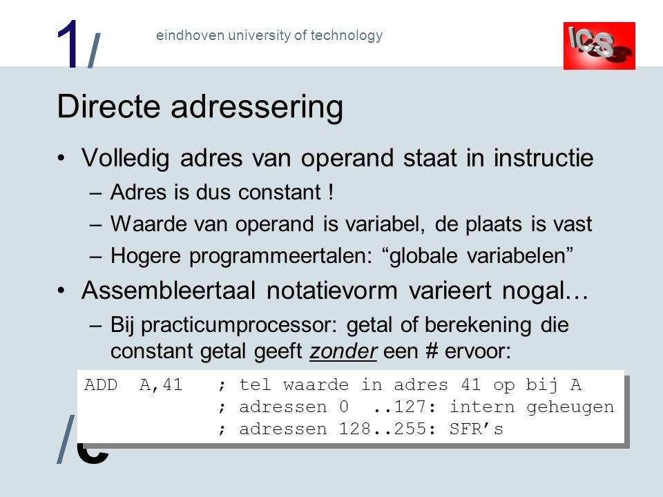 1/1/ /e/e eindhoven university of technology Directe adressering Volledig adres van operand staat in instructie –Adres is dus constant .