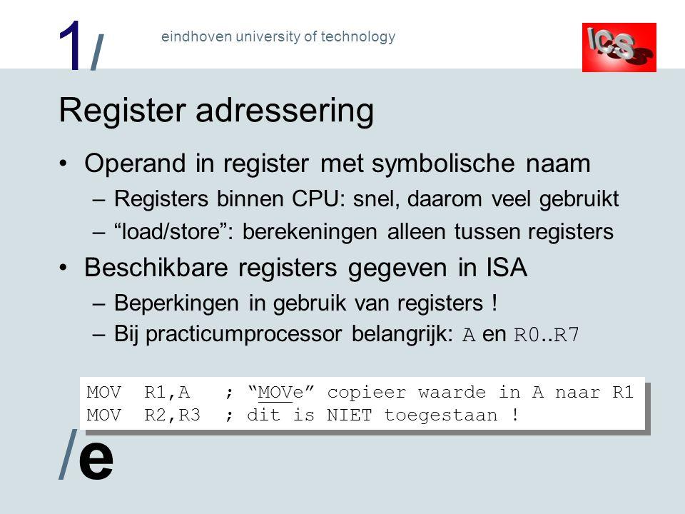 1/1/ /e/e eindhoven university of technology Register adressering Operand in register met symbolische naam –Registers binnen CPU: snel, daarom veel gebruikt – load/store : berekeningen alleen tussen registers Beschikbare registers gegeven in ISA –Beperkingen in gebruik van registers .