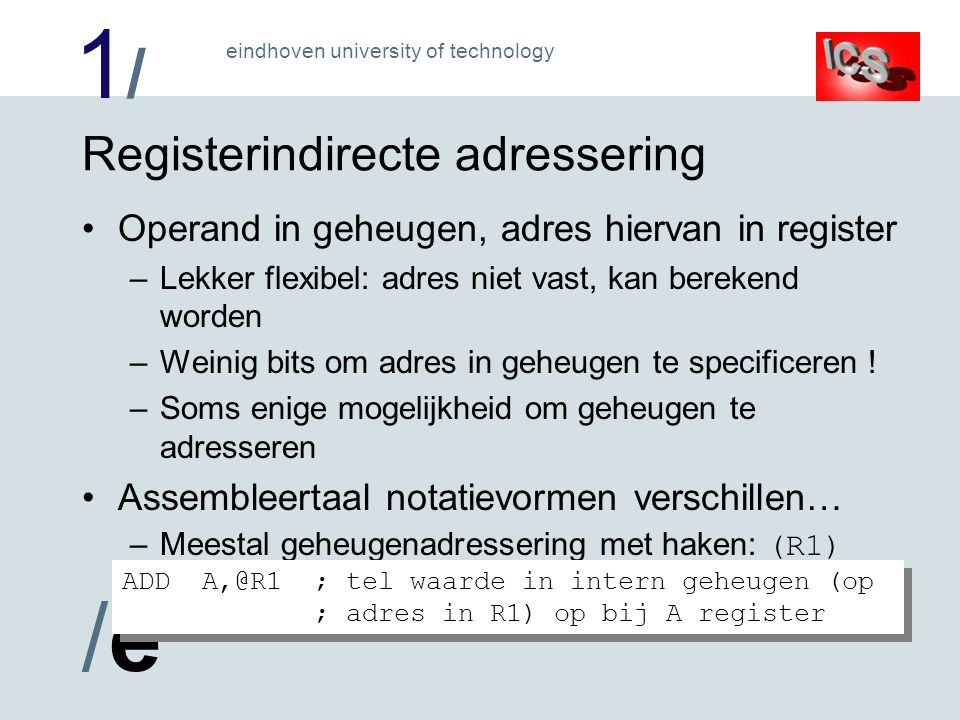 1/1/ /e/e eindhoven university of technology Registerindirecte adressering Operand in geheugen, adres hiervan in register –Lekker flexibel: adres niet vast, kan berekend worden –Weinig bits om adres in geheugen te specificeren .