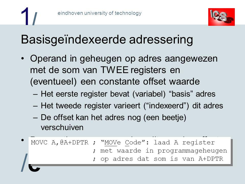 1/1/ /e/e eindhoven university of technology Basisgeïndexeerde adressering Operand in geheugen op adres aangewezen met de som van TWEE registers en (eventueel) een constante offset waarde –Het eerste register bevat (variabel) basis adres –Het tweede register varieert ( indexeerd ) dit adres –De offset kan het adres nog (een beetje) verschuiven De practicumprocessor kan dit, zonder offset: MOVC A,@A+DPTR ; MOVe Code : laad A register ; met waarde in programmageheugen ; op adres dat som is van A+DPTR