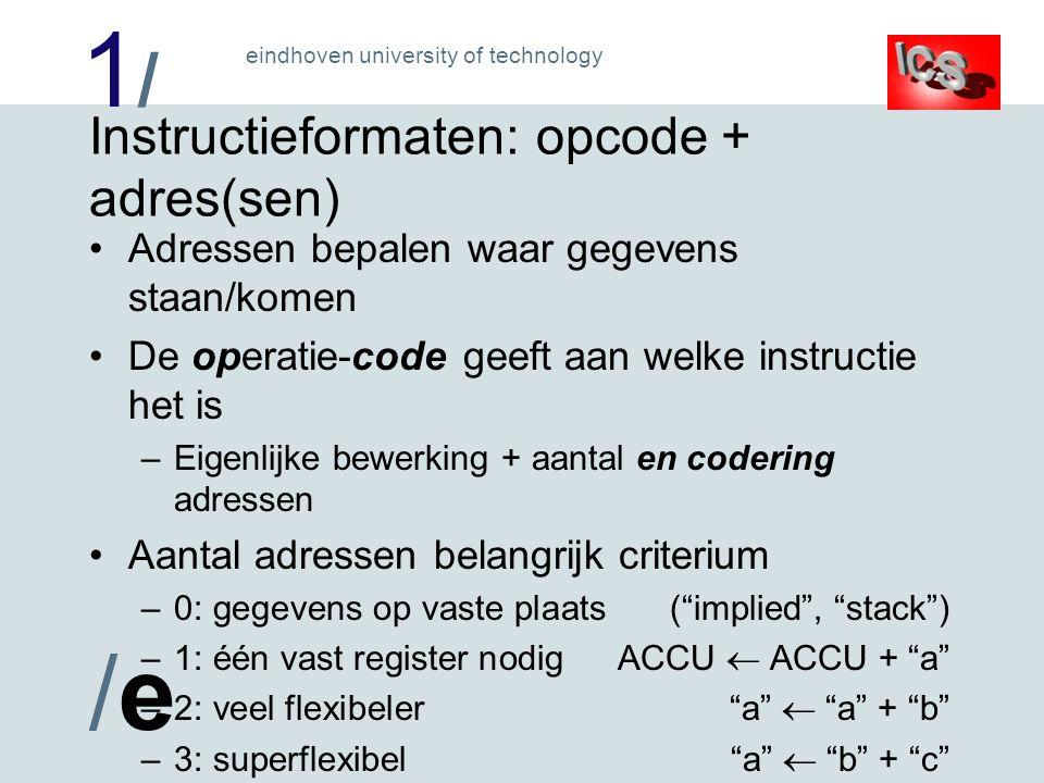 1/1/ /e/e eindhoven university of technology Instructieformaten: opcode + adres(sen) Adressen bepalen waar gegevens staan/komen De operatie-code geeft aan welke instructie het is –Eigenlijke bewerking + aantal en codering adressen Aantal adressen belangrijk criterium –0: gegevens op vaste plaats( implied , stack ) –1: één vast register nodigACCU  ACCU + a –2: veel flexibeler a  a + b –3: superflexibel a  b + c –Meer adressen:complexere instructies en hardware !