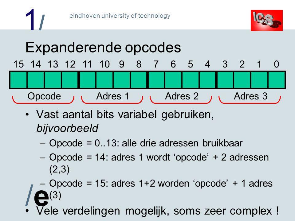 1/1/ /e/e eindhoven university of technology Expanderende opcodes Vast aantal bits variabel gebruiken, bijvoorbeeld –Opcode = 0..13: alle drie adressen bruikbaar –Opcode = 14: adres 1 wordt 'opcode' + 2 adressen (2,3) –Opcode = 15: adres 1+2 worden 'opcode' + 1 adres (3) Vele verdelingen mogelijk, soms zeer complex .