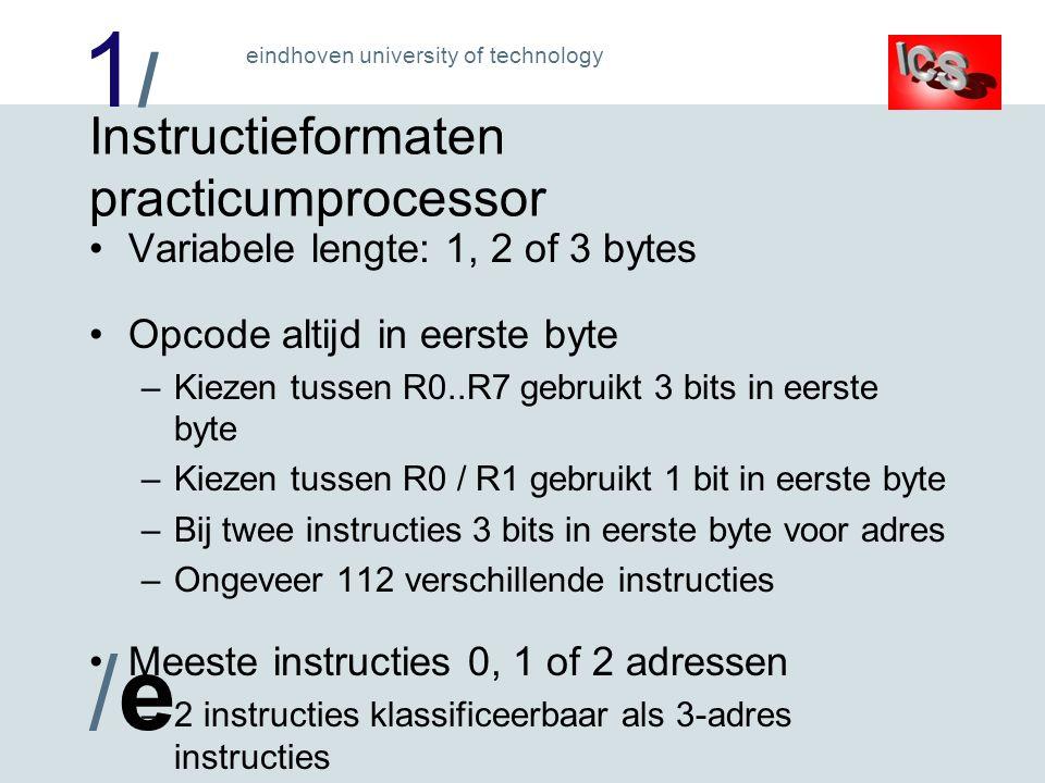 1/1/ /e/e eindhoven university of technology Instructieformaten practicumprocessor Variabele lengte: 1, 2 of 3 bytes Opcode altijd in eerste byte –Kiezen tussen R0..R7 gebruikt 3 bits in eerste byte –Kiezen tussen R0 / R1 gebruikt 1 bit in eerste byte –Bij twee instructies 3 bits in eerste byte voor adres –Ongeveer 112 verschillende instructies Meeste instructies 0, 1 of 2 adressen –2 instructies klassificeerbaar als 3-adres instructies