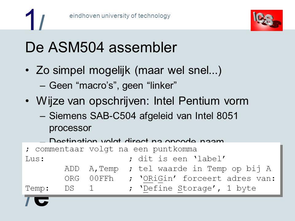 1/1/ /e/e eindhoven university of technology De ASM504 assembler Zo simpel mogelijk (maar wel snel...) –Geen macro's , geen linker Wijze van opschrijven: Intel Pentium vorm –Siemens SAB-C504 afgeleid van Intel 8051 processor –Destination volgt direct na opcode naam ; commentaar volgt na een puntkomma Lus: ; dit is een 'label' ADD A,Temp ; tel waarde in Temp op bij A ORG 00FFh ; 'ORiGin' forceert adres van: Temp: DS 1 ; 'Define Storage', 1 byte