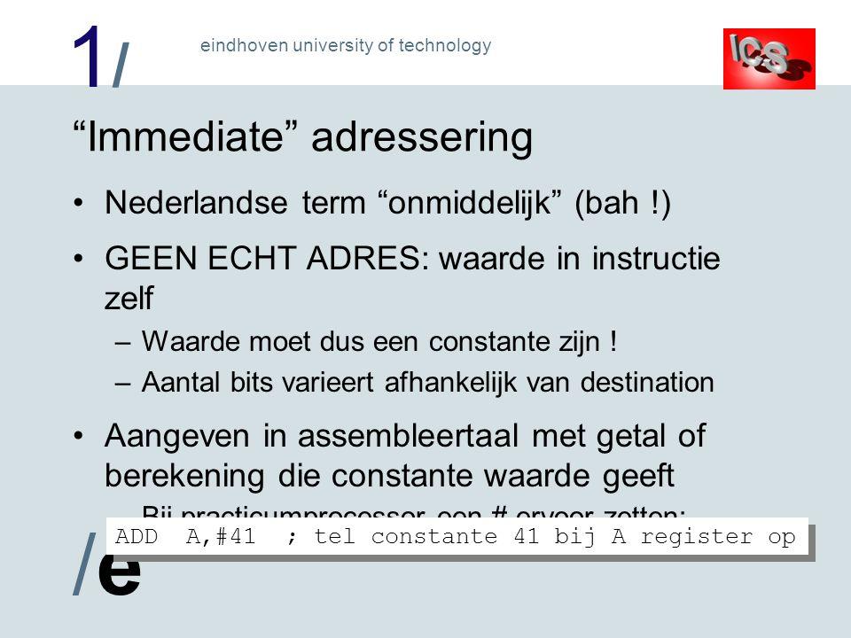 1/1/ /e/e eindhoven university of technology Immediate adressering Nederlandse term onmiddelijk (bah !) GEEN ECHT ADRES: waarde in instructie zelf –Waarde moet dus een constante zijn .