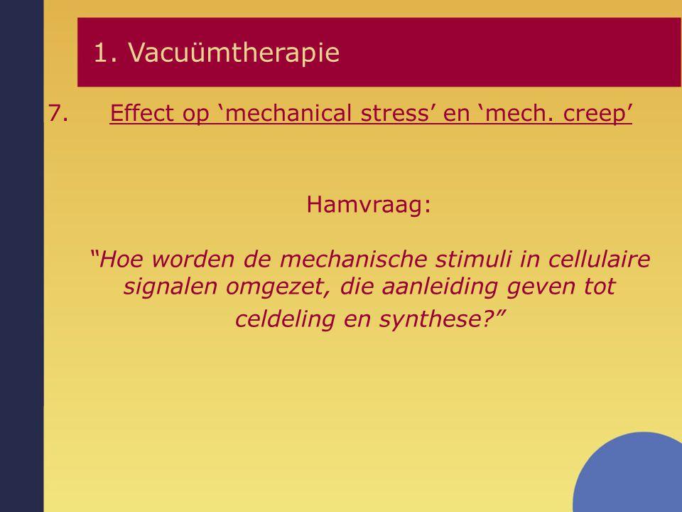 """7.Effect op 'mechanical stress' en 'mech. creep' 1. Vacuümtherapie Hamvraag: """"Hoe worden de mechanische stimuli in cellulaire signalen omgezet, die aa"""