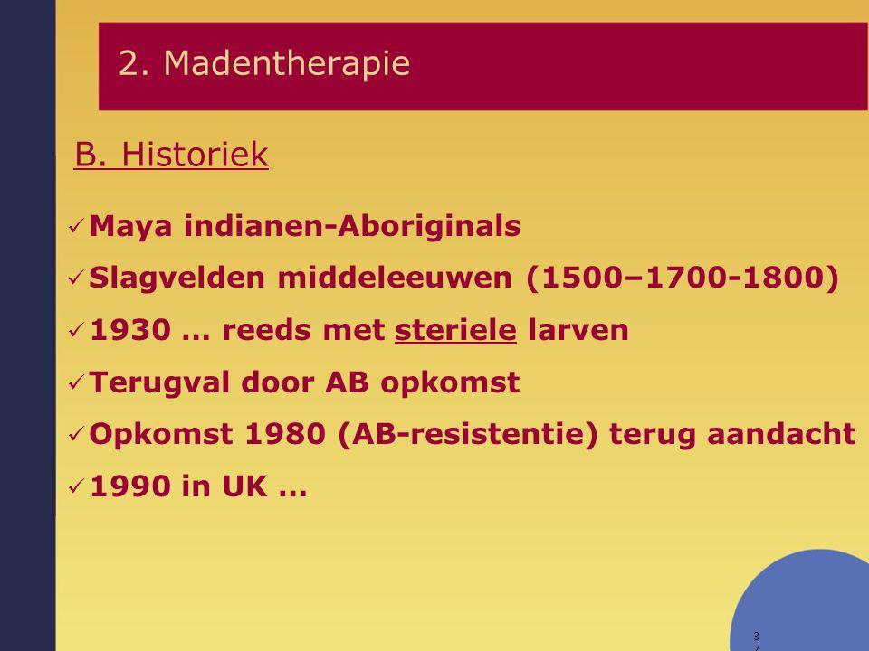 37 B. Historiek 2. Madentherapie Maya indianen-Aboriginals Slagvelden middeleeuwen (1500–1700-1800) 1930 … reeds met steriele larven Terugval door AB