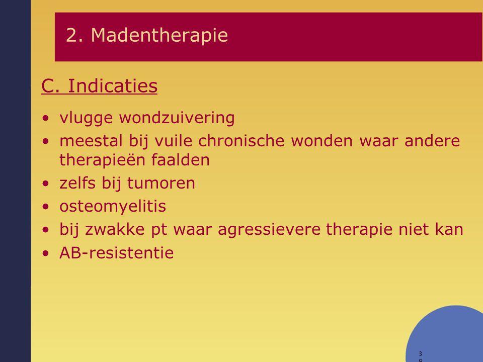 39 C. Indicaties 2. Madentherapie vlugge wondzuivering meestal bij vuile chronische wonden waar andere therapieën faalden zelfs bij tumoren osteomyeli