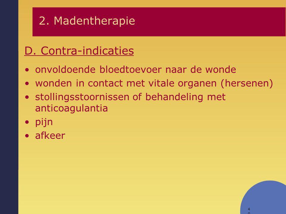 40 D. Contra-indicaties 2. Madentherapie onvoldoende bloedtoevoer naar de wonde wonden in contact met vitale organen (hersenen) stollingsstoornissen o