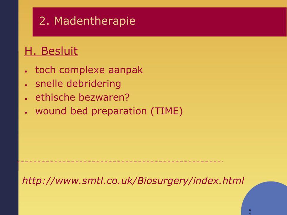 42 H. Besluit 2. Madentherapie toch complexe aanpak snelle debridering ethische bezwaren? wound bed preparation (TIME) http://www.smtl.co.uk/Biosurger