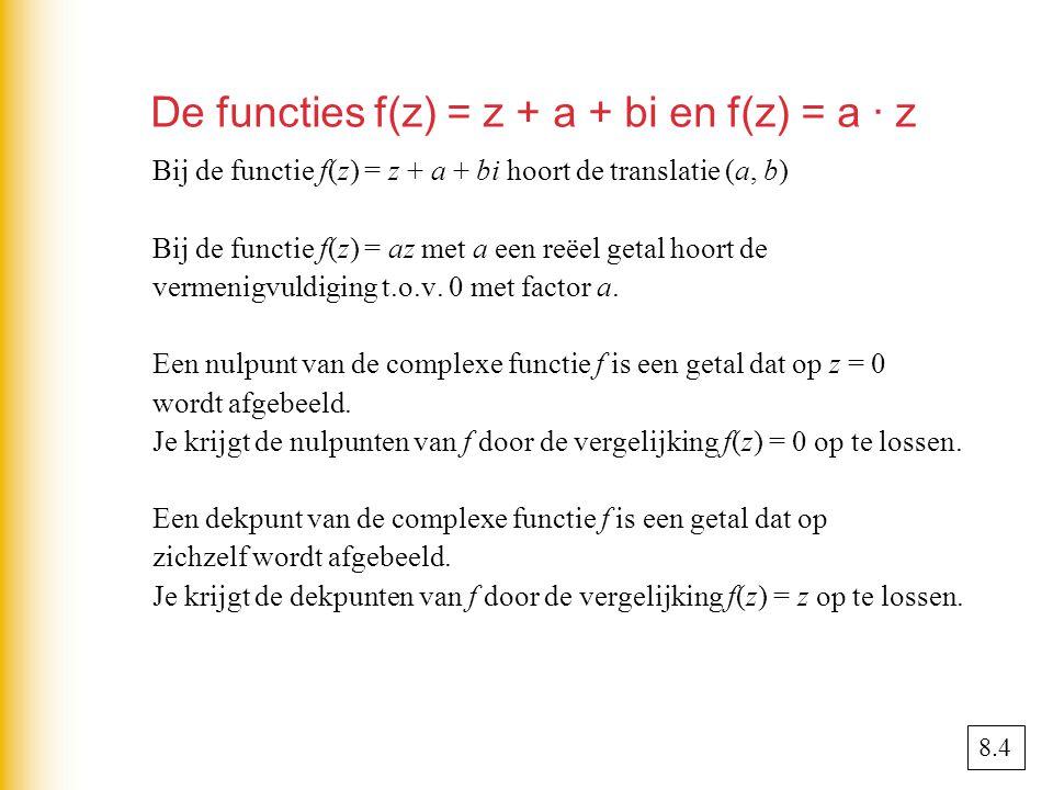 De functies f(z) = z + a + bi en f(z) = a · z Bij de functie f(z) = z + a + bi hoort de translatie (a, b) Bij de functie f(z) = az met a een reëel getal hoort de vermenigvuldiging t.o.v.