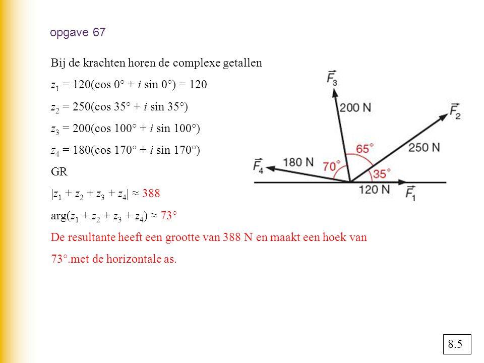 opgave 67 Bij de krachten horen de complexe getallen z 1 = 120(cos 0° + i sin 0°) = 120 z 2 = 250(cos 35° + i sin 35°) z 3 = 200(cos 100° + i sin 100°) z 4 = 180(cos 170° + i sin 170°) GR  z 1 + z 2 + z 3 + z 4  ≈ 388 arg(z 1 + z 2 + z 3 + z 4 ) ≈ 73° De resultante heeft een grootte van 388 N en maakt een hoek van 73°.met de horizontale as.