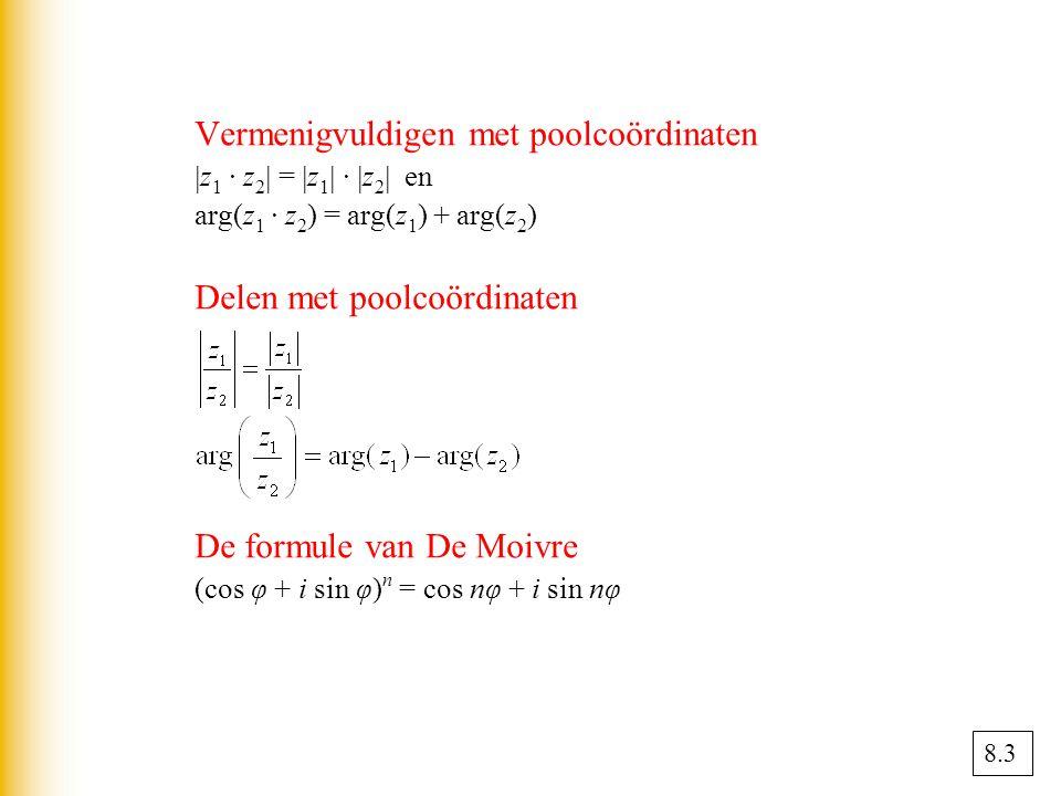 Vermenigvuldigen met poolcoördinaten  z 1 · z 2  =  z 1  ·  z 2  en arg(z 1 · z 2 ) = arg(z 1 ) + arg(z 2 ) Delen met poolcoördinaten De formule van De Moivre (cos φ + i sin φ) n = cos nφ + i sin nφ 8.3